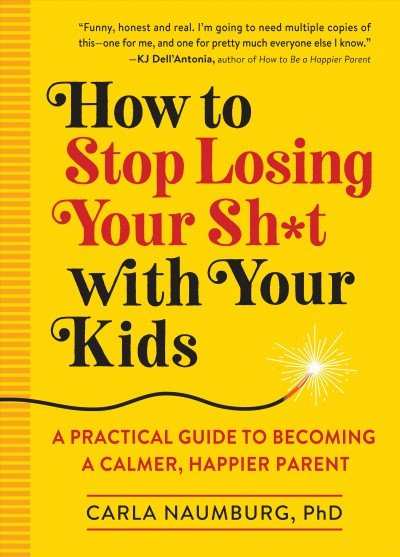 How to stop losing your sh--t with your kids -- a practical guide to becoming a calmer, happier parent.jpeg
